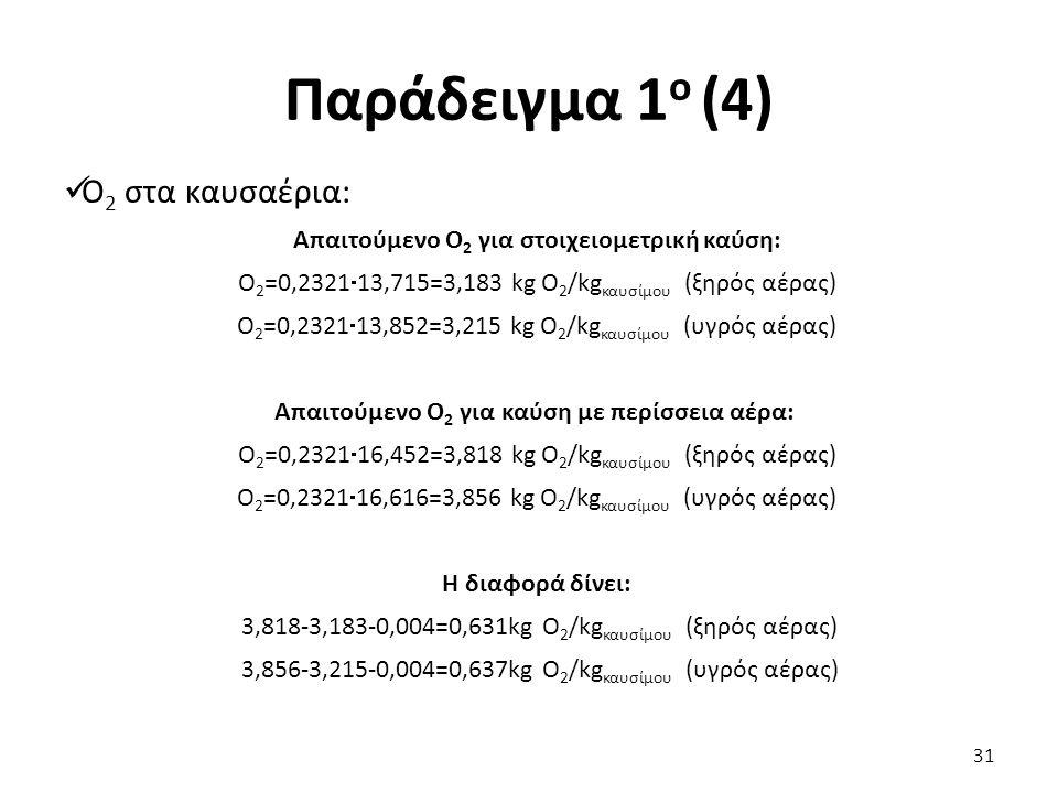 Παράδειγμα 1 ο (4) Ο 2 στα καυσαέρια: Απαιτούμενο Ο 2 για στοιχειομετρική καύση: Ο 2 =0,2321  13,715=3,183 kg O 2 /kg καυσίμου (ξηρός αέρας) Ο 2 =0,2321  13,852=3,215 kg O 2 /kg καυσίμου (υγρός αέρας) Απαιτούμενο Ο 2 για καύση με περίσσεια αέρα: Ο 2 =0,2321  16,452=3,818 kg O 2 /kg καυσίμου (ξηρός αέρας) Ο 2 =0,2321  16,616=3,856 kg O 2 /kg καυσίμου (υγρός αέρας) Η διαφορά δίνει: 3,818-3,183-0,004=0,631kg O 2 /kg καυσίμου (ξηρός αέρας) 3,856-3,215-0,004=0,637kg O 2 /kg καυσίμου (υγρός αέρας) 31