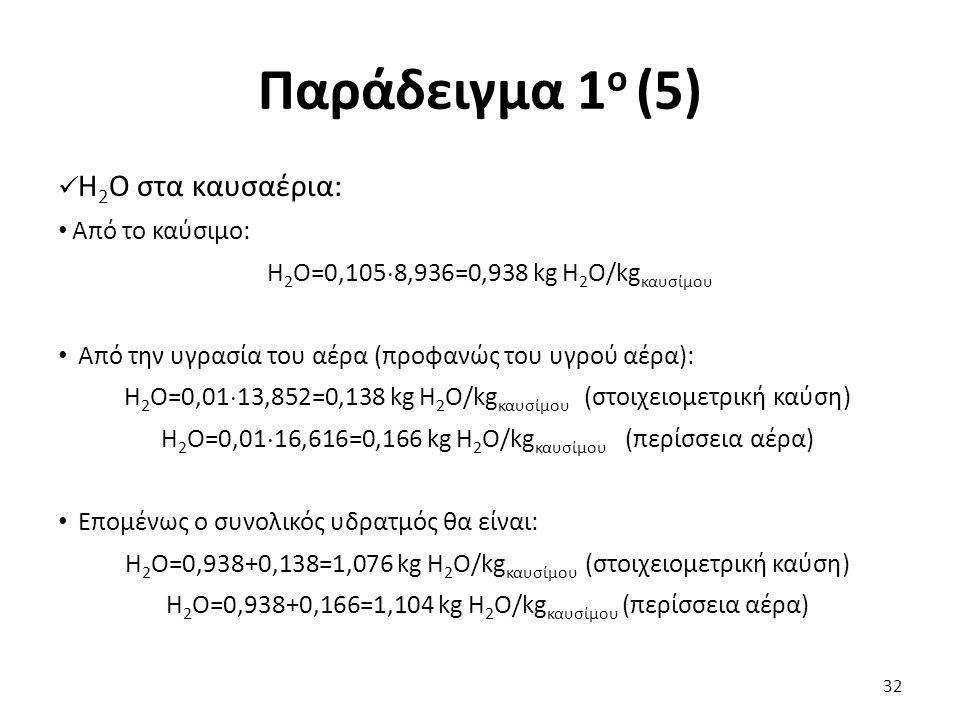 Παράδειγμα 1 ο (5) Η 2 Ο στα καυσαέρια: Από το καύσιμο: Η 2 Ο=0,105  8,936=0,938 kg Η 2 O/kg καυσίμου Από την υγρασία του αέρα (προφανώς του υγρού αέρα): Η 2 Ο=0,01  13,852=0,138 kg Η 2 O/kg καυσίμου (στοιχειομετρική καύση) Η 2 Ο=0,01  16,616=0,166 kg Η 2 O/kg καυσίμου (περίσσεια αέρα) Επομένως ο συνολικός υδρατμός θα είναι: Η 2 Ο=0,938+0,138=1,076 kg Η 2 O/kg καυσίμου (στοιχειομετρική καύση) Η 2 Ο=0,938+0,166=1,104 kg Η 2 O/kg καυσίμου (περίσσεια αέρα) 32