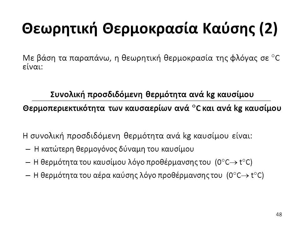 Θεωρητική Θερμοκρασία Καύσης (2) Με βάση τα παραπάνω, η θεωρητική θερμοκρασία της φλόγας σε  C είναι: Συνολική προσδιδόμενη θερμότητα ανά kg καυσίμου Θερμοπεριεκτικότητα των καυσαερίων ανά  C και ανά kg καυσίμου Η συνολική προσδιδόμενη θερμότητα ανά kg καυσίμου είναι: – Η κατώτερη θερμογόνος δύναμη του καυσίμου – Η θερμότητα του καυσίμου λόγο προθέρμανσης του (0  C  t  C) – Η θερμότητα του αέρα καύσης λόγο προθέρμανσης του (0  C  t  C) 48