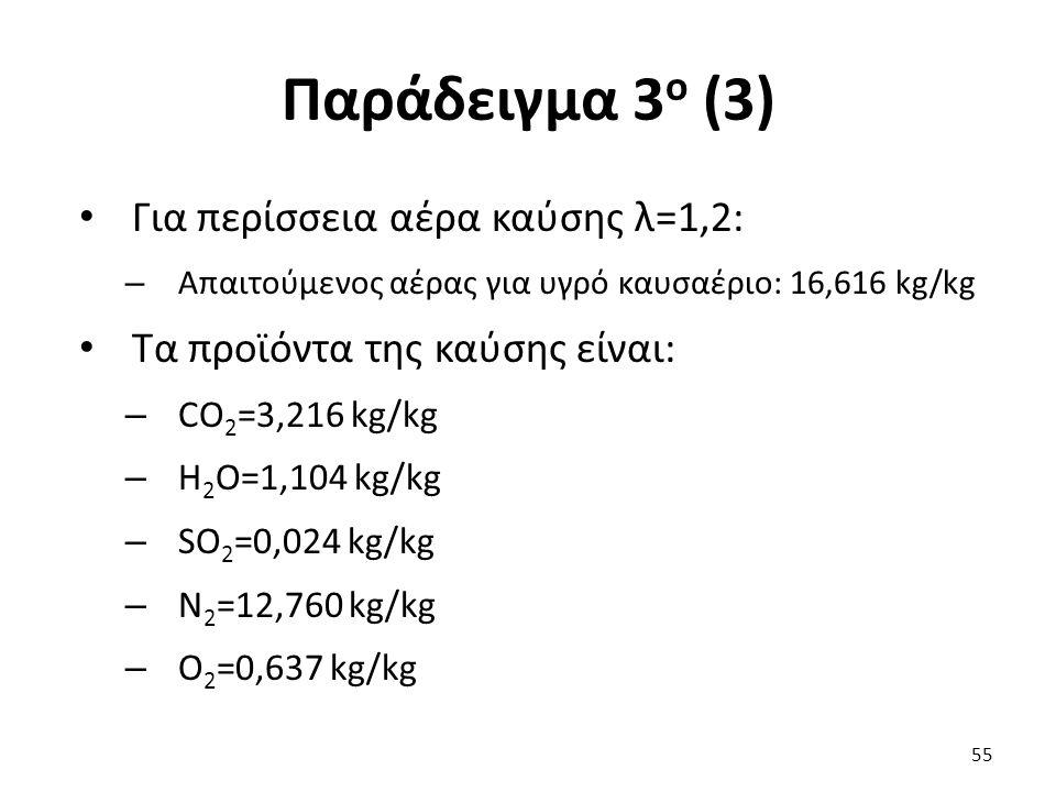 Παράδειγμα 3 ο (3) Για περίσσεια αέρα καύσης λ=1,2: – Απαιτούμενος αέρας για υγρό καυσαέριο: 16,616 kg/kg Τα προϊόντα της καύσης είναι: – CO 2 =3,216 kg/kg – H 2 O=1,104 kg/kg – SO 2 =0,024 kg/kg – N 2 =12,760 kg/kg – Ο 2 =0,637 kg/kg 55
