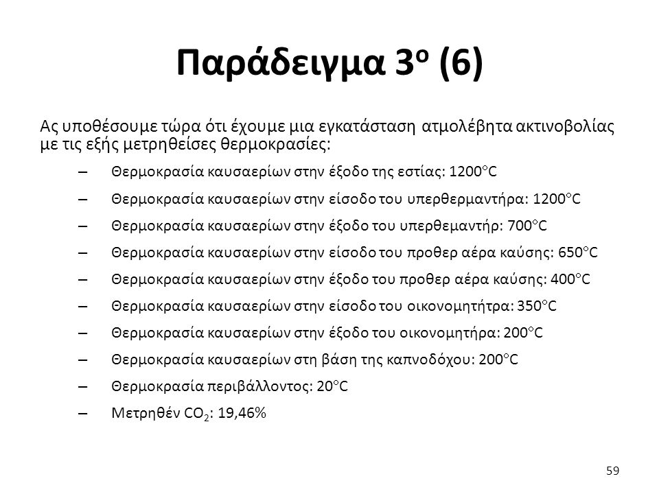 Παράδειγμα 3 ο (6) 59 Ας υποθέσουμε τώρα ότι έχουμε μια εγκατάσταση ατμολέβητα ακτινοβολίας με τις εξής μετρηθείσες θερμοκρασίες: – Θερμοκρασία καυσαερίων στην έξοδο της εστίας: 1200  C – Θερμοκρασία καυσαερίων στην είσοδο του υπερθερμαντήρα: 1200  C – Θερμοκρασία καυσαερίων στην έξοδο του υπερθεμαντήρ: 700  C – Θερμοκρασία καυσαερίων στην είσοδο του προθερ αέρα καύσης: 650  C – Θερμοκρασία καυσαερίων στην έξοδο του προθερ αέρα καύσης: 400  C – Θερμοκρασία καυσαερίων στην είσοδο του οικονομητήτρα: 350  C – Θερμοκρασία καυσαερίων στην έξοδο του οικονομητήρα: 200  C – Θερμοκρασία καυσαερίων στη βάση της καπνοδόχου: 200  C – Θερμοκρασία περιβάλλοντος: 20  C – Μετρηθέν CO 2 : 19,46%