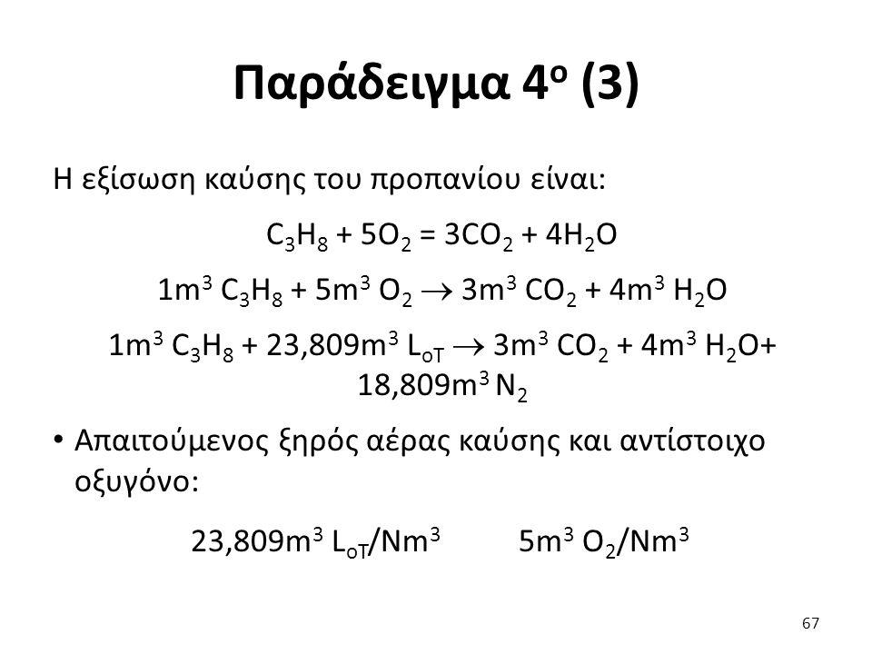 Παράδειγμα 4 ο (3) Η εξίσωση καύσης του προπανίου είναι: C 3 H 8 + 5O 2 = 3CO 2 + 4H 2 O 1m 3 C 3 H 8 + 5m 3 O 2  3m 3 CO 2 + 4m 3 H 2 O 1m 3 C 3 H 8 + 23,809m 3 L oΤ  3m 3 CO 2 + 4m 3 H 2 O+ 18,809m 3 N 2 Απαιτούμενος ξηρός αέρας καύσης και αντίστοιχο οξυγόνο: 23,809m 3 L oΤ /Νm 3 5m 3 O 2 /Νm 3 67