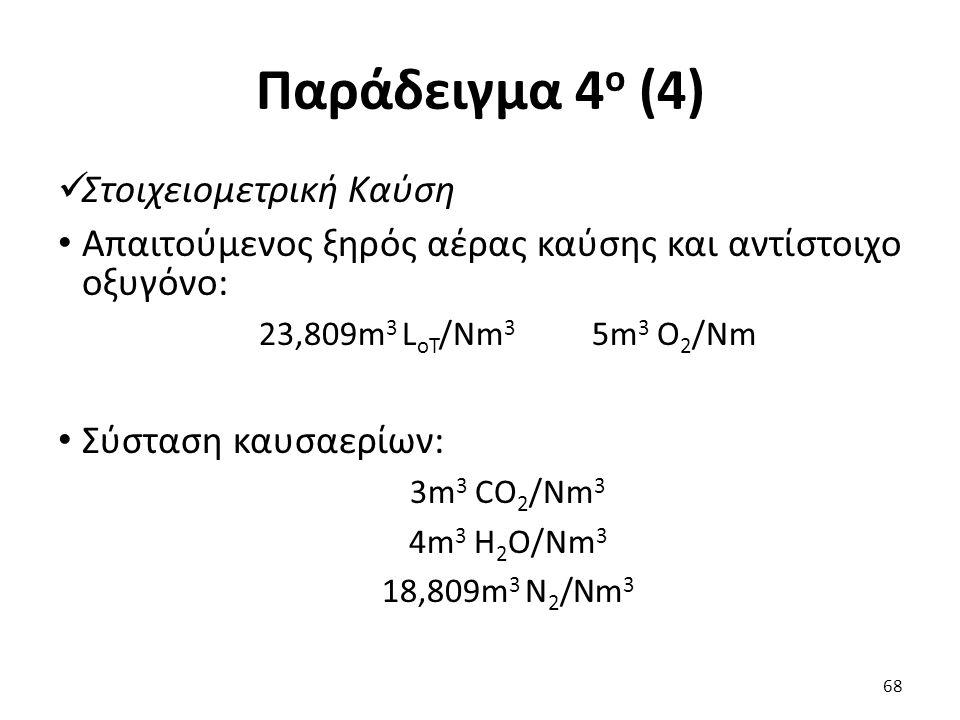 Παράδειγμα 4 ο (4) Στοιχειομετρική Καύση Απαιτούμενος ξηρός αέρας καύσης και αντίστοιχο οξυγόνο: 23,809m 3 L oΤ /Νm 3 5m 3 O 2 /Νm Σύσταση καυσαερίων: 3m 3 CO 2 /Νm 3 4m 3 H 2 O/Νm 3 18,809m 3 N 2 /Νm 3 68