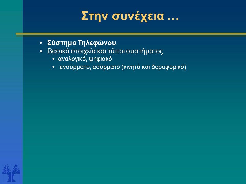 Στην συνέχεια … Σύστημα Τηλεφώνου Βασικά στοιχεία και τύποι συστήματος αναλογικό, ψηφιακό ενσύρματο, ασύρματο (κινητό και δορυφορικό)