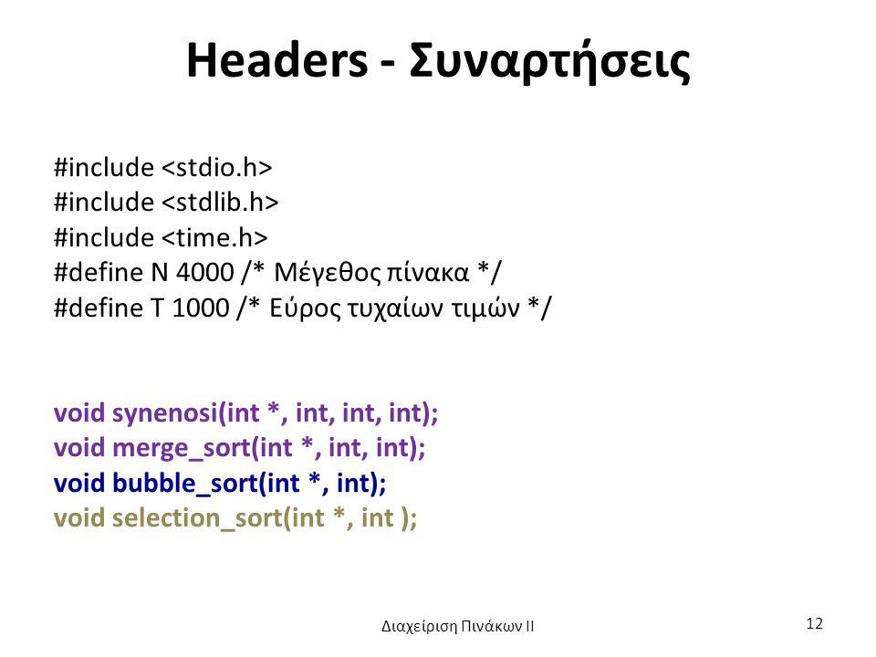 Headers - Συναρτήσεις #include #define N 4000 /* Μέγεθος πίνακα */ #define T 1000 /* Εύρος τυχαίων τιμών */ void synenosi(int *, int, int, int); void merge_sort(int *, int, int); void bubble_sort(int *, int); void selection_sort(int *, int ); Διαχείριση Πινάκων ΙΙ 12