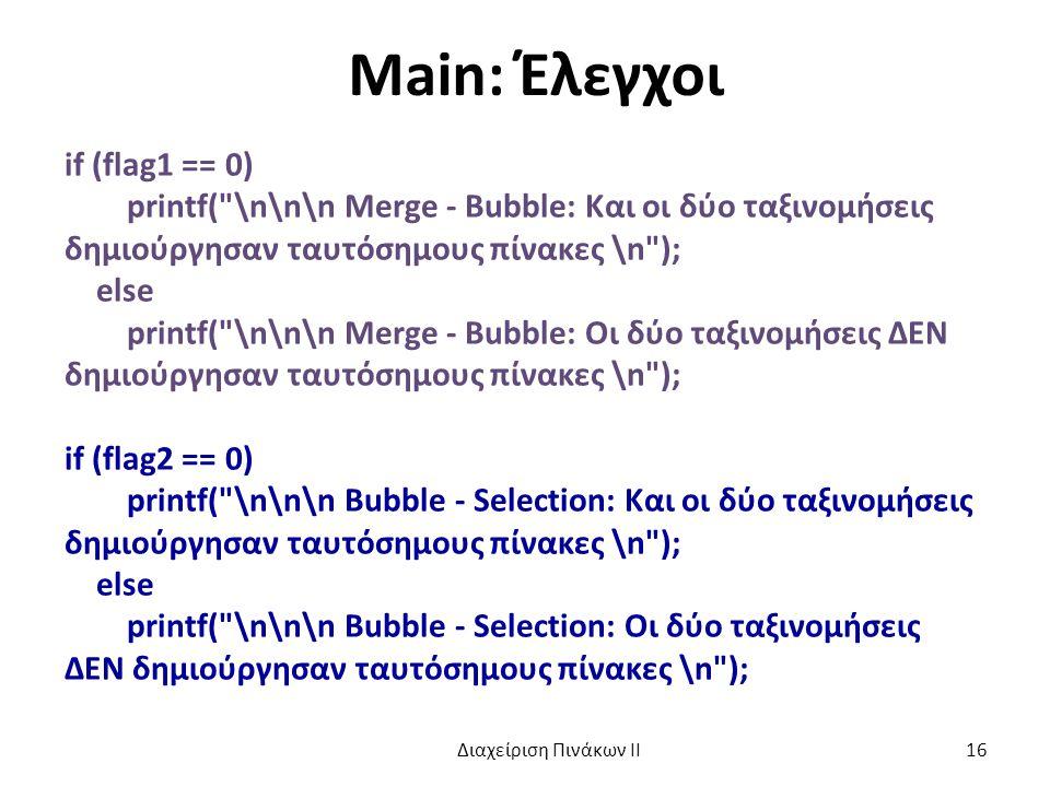 Main: Έλεγχοι if (flag1 == 0) printf( \n\n\n Merge - Bubble: Και οι δύο ταξινομήσεις δημιούργησαν ταυτόσημους πίνακες \n ); else printf( \n\n\n Merge - Bubble: Oι δύο ταξινομήσεις ΔΕΝ δημιούργησαν ταυτόσημους πίνακες \n ); if (flag2 == 0) printf( \n\n\n Bubble - Selection: Και οι δύο ταξινομήσεις δημιούργησαν ταυτόσημους πίνακες \n ); else printf( \n\n\n Bubble - Selection: Oι δύο ταξινομήσεις ΔΕΝ δημιούργησαν ταυτόσημους πίνακες \n ); Διαχείριση Πινάκων ΙΙ 16