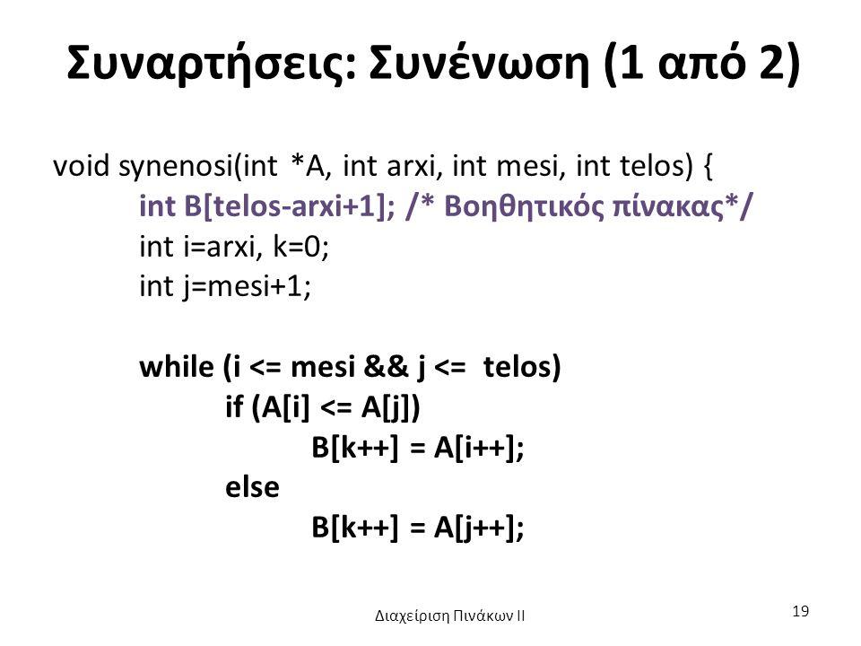 Συναρτήσεις: Συνένωση (1 από 2) void synenosi(int *A, int arxi, int mesi, int telos) { int B[telos-arxi+1]; /* Βοηθητικός πίνακας*/ int i=arxi, k=0; int j=mesi+1; while (i <= mesi && j <= telos) if (A[i] <= A[j]) B[k++] = A[i++]; else B[k++] = A[j++]; Διαχείριση Πινάκων ΙΙ 19