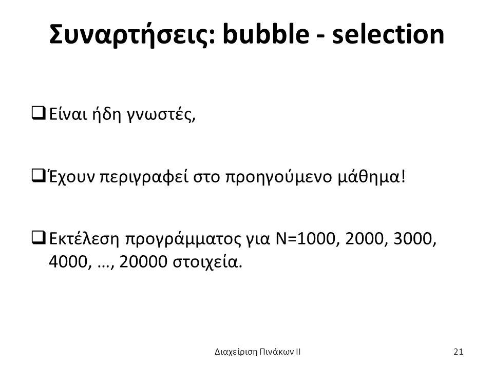 Συναρτήσεις: bubble - selection  Είναι ήδη γνωστές,  Έχουν περιγραφεί στο προηγούμενο μάθημα.