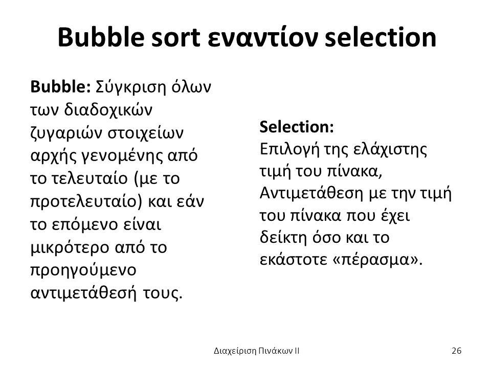 Bubble sort εναντίον selection Bubble: Σύγκριση όλων των διαδοχικών ζυγαριών στοιχείων αρχής γενομένης από το τελευταίο (με το προτελευταίο) και εάν το επόμενο είναι μικρότερο από το προηγούμενο αντιμετάθεσή τους.