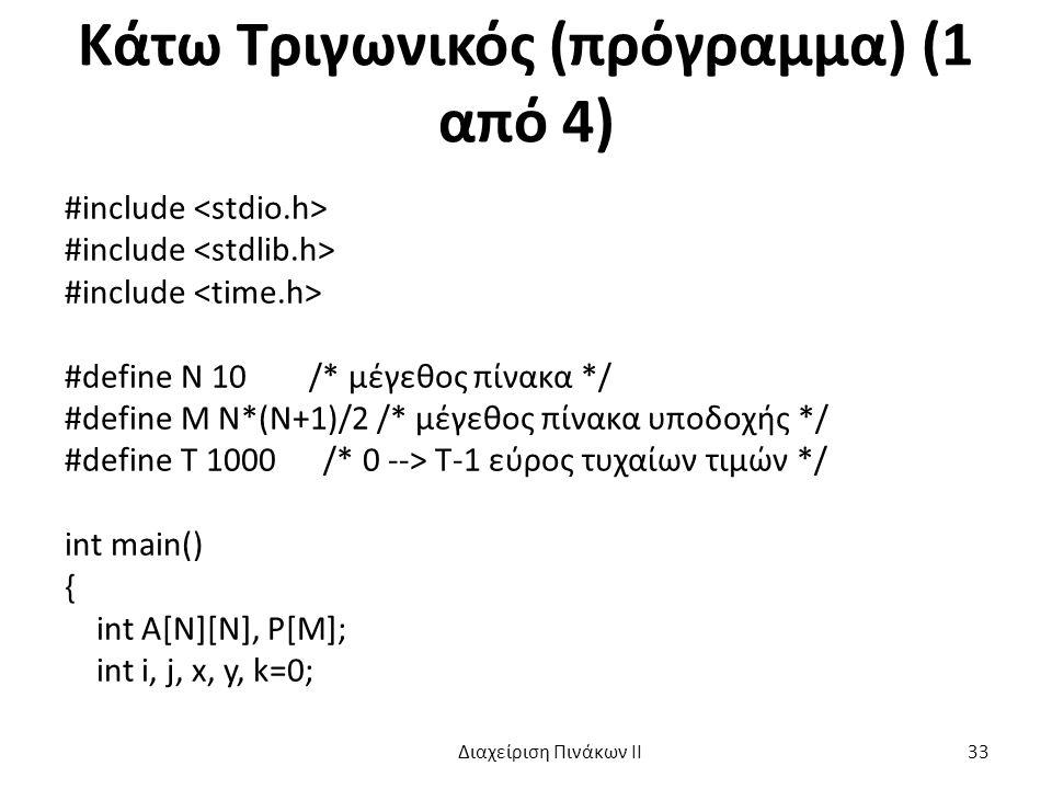 Κάτω Τριγωνικός (πρόγραμμα) (1 από 4) #include #define N 10 /* μέγεθος πίνακα */ #define M N*(N+1)/2 /* μέγεθος πίνακα υποδοχής */ #define T 1000 /* 0 --> T-1 εύρος τυχαίων τιμών */ int main() { int A[N][N], P[M]; int i, j, x, y, k=0; Διαχείριση Πινάκων ΙΙ 33