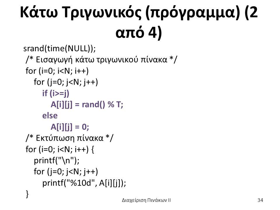 Κάτω Τριγωνικός (πρόγραμμα) (2 από 4) srand(time(NULL)); /* Εισαγωγή κάτω τριγωνικού πίνακα */ for (i=0; i<N; i++) for (j=0; j<N; j++) if (i>=j) A[i][j] = rand() % T; else A[i][j] = 0; /* Εκτύπωση πίνακα */ for (i=0; i<N; i++) { printf( \n ); for (j=0; j<N; j++) printf( %10d , A[i][j]); } Διαχείριση Πινάκων ΙΙ 34