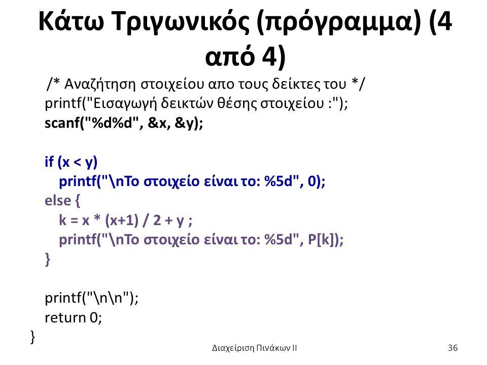 Κάτω Τριγωνικός (πρόγραμμα) (4 από 4) /* Αναζήτηση στοιχείου απο τους δείκτες του */ printf( Εισαγωγή δεικτών θέσης στοιχείου : ); scanf( %d%d , &x, &y); if (x < y) printf( \nTo στοιχείο είναι το: %5d , 0); else { k = x * (x+1) / 2 + y ; printf( \nTo στοιχείο είναι το: %5d , P[k]); } printf( \n\n ); return 0; } Διαχείριση Πινάκων ΙΙ 36