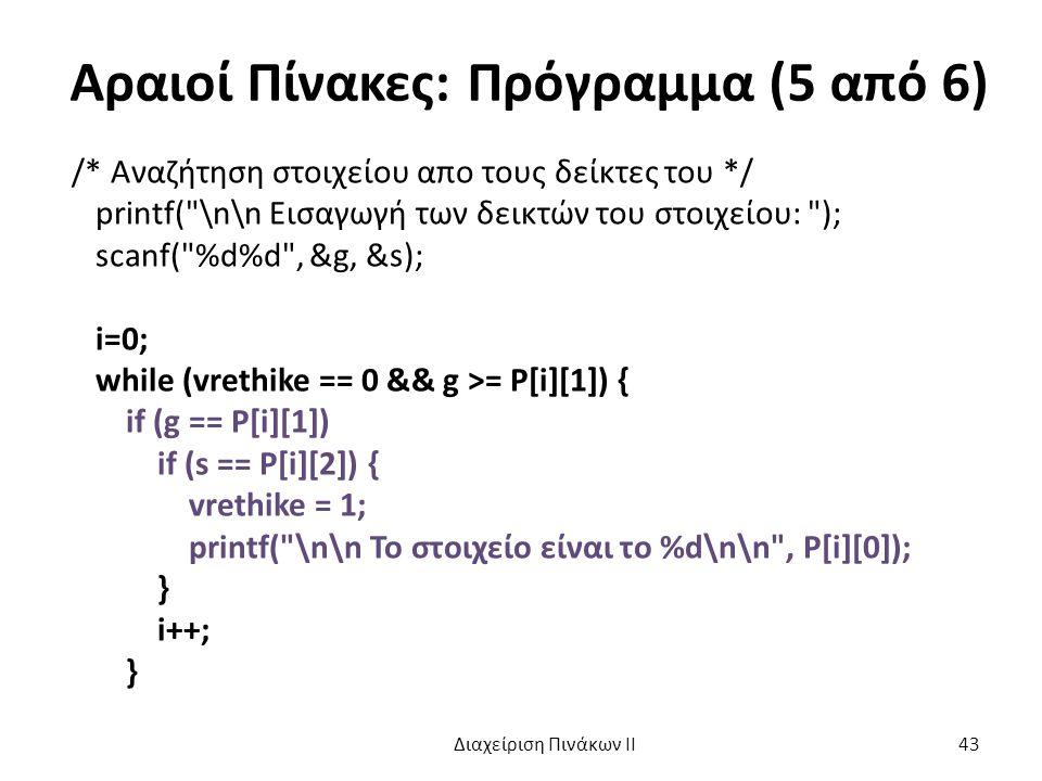 Αραιοί Πίνακες: Πρόγραμμα (5 από 6) /* Αναζήτηση στοιχείου απο τους δείκτες του */ printf( \n\n Eισαγωγή των δεικτών του στοιχείου: ); scanf( %d%d , &g, &s); i=0; while (vrethike == 0 && g >= P[i][1]) { if (g == P[i][1]) if (s == P[i][2]) { vrethike = 1; printf( \n\n Το στοιχείο είναι το %d\n\n , P[i][0]); } i++; } Διαχείριση Πινάκων ΙΙ 43