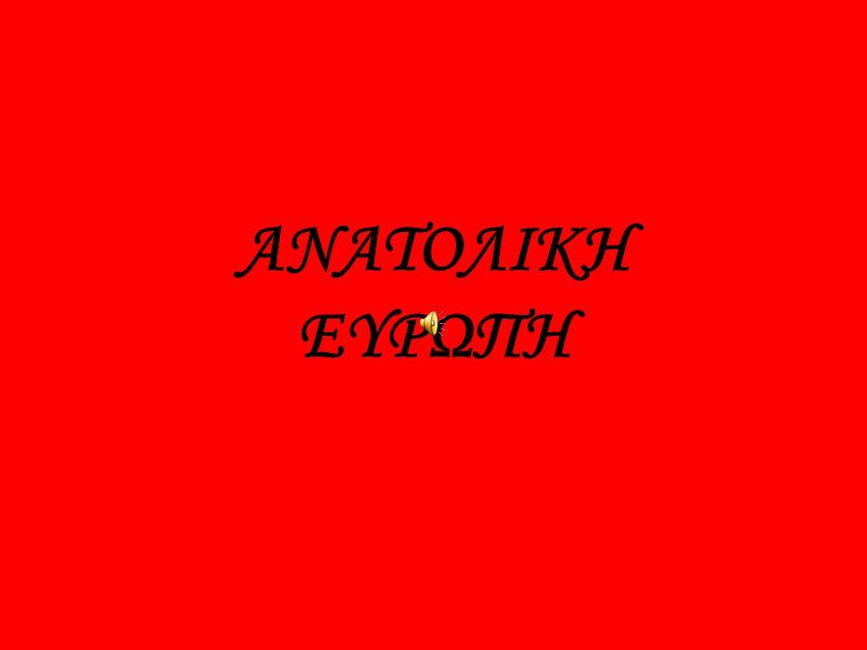 ΧΩΡΕΣ ΤΗΣ ΑΝΑΤΟΛΙΚΗΣ ΕΥΡΩΠΗΣ ΑΝΑΤΟΛΙΚΗ ΕΥΡΩΠΗ