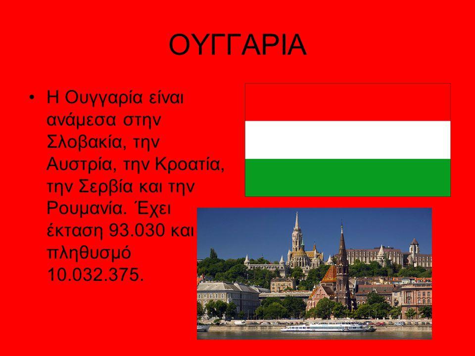 ΟΥΓΓΑΡΙΑ Η Ουγγαρία είναι ανάμεσα στην Σλοβακία, την Αυστρία, την Κροατία, την Σερβία και την Ρουμανία. Έχει έκταση 93.030 και πληθυσμό 10.032.375.