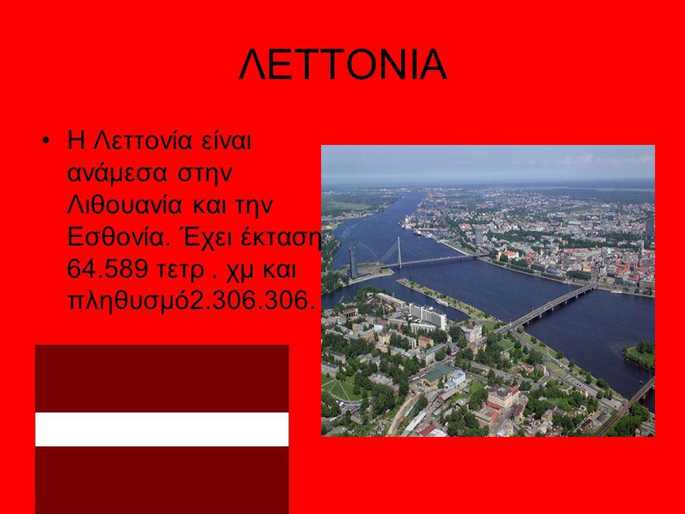 ΛΕΤΤΟΝΙΑ Η Λεττονία είναι ανάμεσα στην Λιθουανία και την Εσθονία. Έχει έκταση 64.589 τετρ. χμ και πληθυσμό2.306.306.