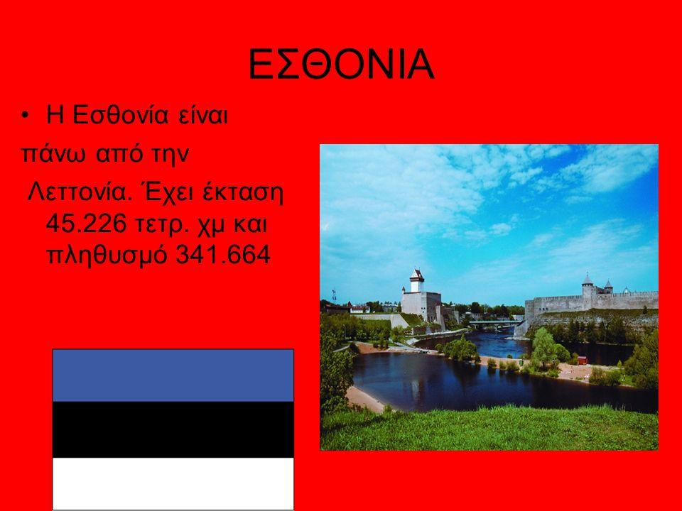 ΕΣΘΟΝΙΑ Η Εσθονία είναι πάνω από την Λεττονία. Έχει έκταση 45.226 τετρ. χμ και πληθυσμό 341.664