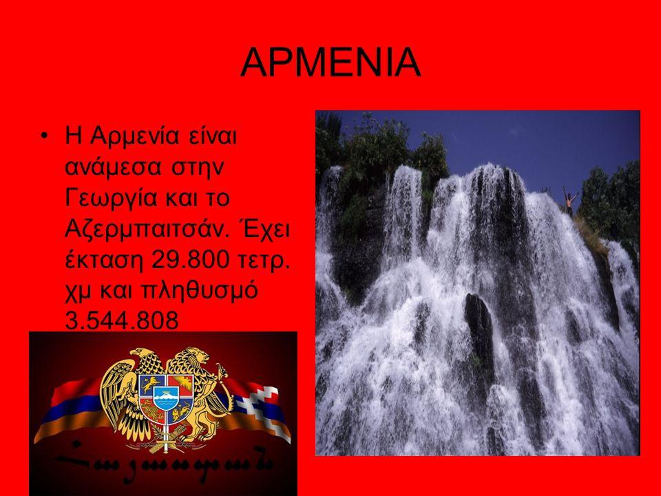 ΑΡΜΕΝΙΑ Η Αρμενία είναι ανάμεσα στην Γεωργία και το Αζερμπαιτσάν. Έχει έκταση 29.800 τετρ. χμ και πληθυσμό 3.544.808