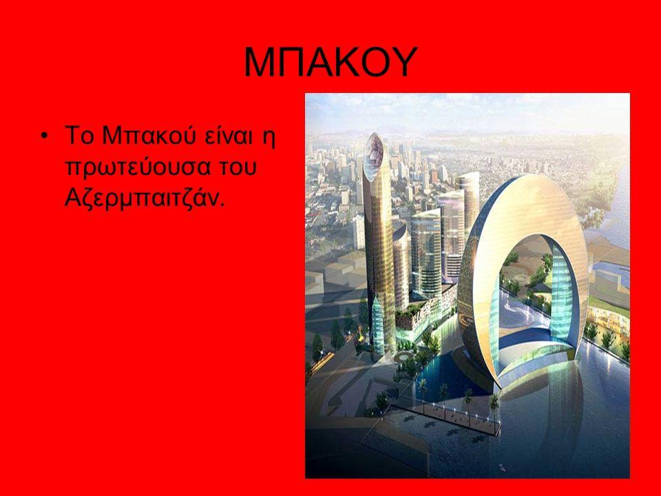 ΜΠΑΚΟΥ Το Μπακού είναι η πρωτεύουσα του Αζερμπαιτζάν.