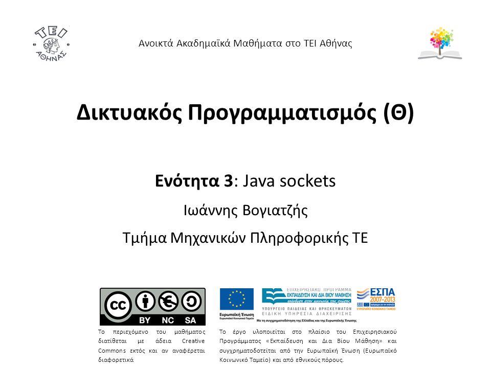 Δικτυακός Προγραμματισμός (Θ) Ενότητα 3: Java sockets Ιωάννης Βογιατζής Τμήμα Μηχανικών Πληροφορικής ΤΕ Ανοικτά Ακαδημαϊκά Μαθήματα στο ΤΕΙ Αθήνας Το περιεχόμενο του μαθήματος διατίθεται με άδεια Creative Commons εκτός και αν αναφέρεται διαφορετικά Το έργο υλοποιείται στο πλαίσιο του Επιχειρησιακού Προγράμματος «Εκπαίδευση και Δια Βίου Μάθηση» και συγχρηματοδοτείται από την Ευρωπαϊκή Ένωση (Ευρωπαϊκό Κοινωνικό Ταμείο) και από εθνικούς πόρους.