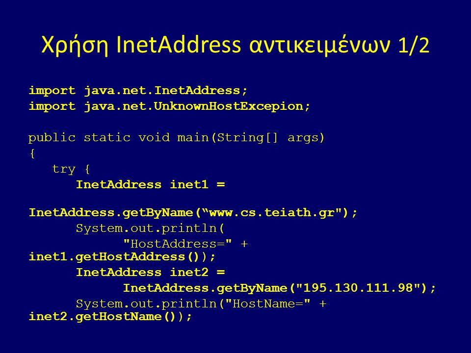 Χρήση InetAddress αντικειμένων 1/2 import java.net.InetAddress; import java.net.UnknownHostExcepion; public static void main(String[] args) { try { InetAddress inet1 = InetAddress.getByName( www.cs.teiath.gr ); System.out.println( HostAddress= + inet1.getHostAddress()); InetAddress inet2 = InetAddress.getByName( 195.130.111.98 ); System.out.println( HostName= + inet2.getHostName());