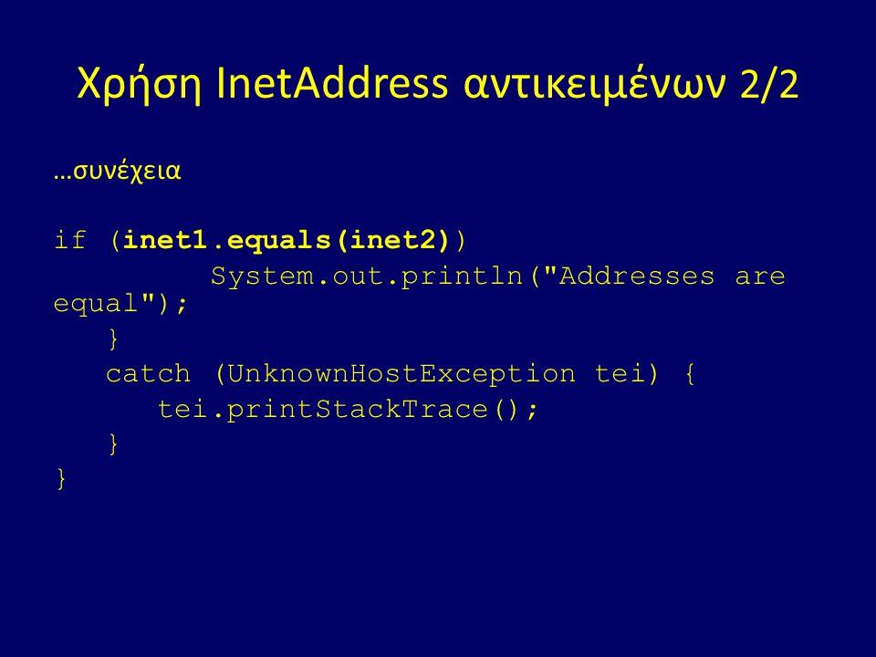 Χρήση InetAddress αντικειμένων 2/2 …συνέχεια if (inet1.equals(inet2)) System.out.println( Addresses are equal ); } catch (UnknownHostException tei) { tei.printStackTrace(); }