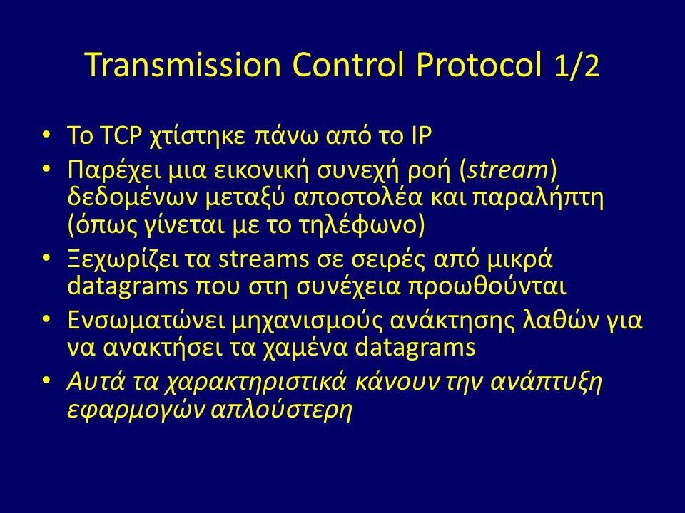 Transmission Control Protocol 1/2 Το TCP χτίστηκε πάνω από το IP Παρέχει μια εικονική συνεχή ροή (stream) δεδομένων μεταξύ αποστολέα και παραλήπτη (όπως γίνεται με το τηλέφωνο) Ξεχωρίζει τα streams σε σειρές από μικρά datagrams που στη συνέχεια προωθούνται Ενσωματώνει μηχανισμούς ανάκτησης λαθών για να ανακτήσει τα χαμένα datagrams Αυτά τα χαρακτηριστικά κάνουν την ανάπτυξη εφαρμογών απλούστερη