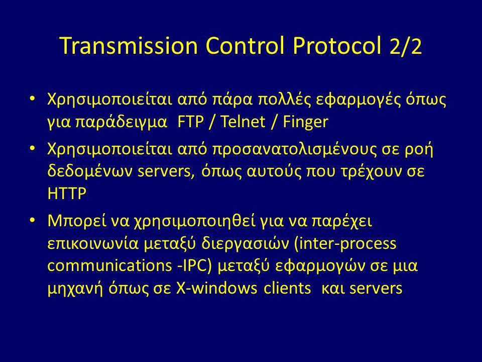 Transmission Control Protocol 2/2 Χρησιμοποιείται από πάρα πολλές εφαρμογές όπως για παράδειγμα FTP / Telnet / Finger Χρησιμοποιείται από προσανατολισμένους σε ροή δεδομένων servers, όπως αυτούς που τρέχουν σε HTTP Μπορεί να χρησιμοποιηθεί για να παρέχει επικοινωνία μεταξύ διεργασιών (inter-process communications -IPC) μεταξύ εφαρμογών σε μια μηχανή όπως σε X-windows clients και servers
