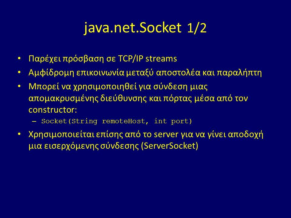 java.net.Socket 1/2 Παρέχει πρόσβαση σε TCP/IP streams Αμφίδρομη επικοινωνία μεταξύ αποστολέα και παραλήπτη Μπορεί να χρησιμοποιηθεί για σύνδεση μιας απομακρυσμένης διεύθυνσης και πόρτας μέσα από τον constructor: – Socket(String remoteHost, int port) Χρησιμοποιείται επίσης από το server για να γίνει αποδοχή μια εισερχόμενης σύνδεσης (ServerSocket)