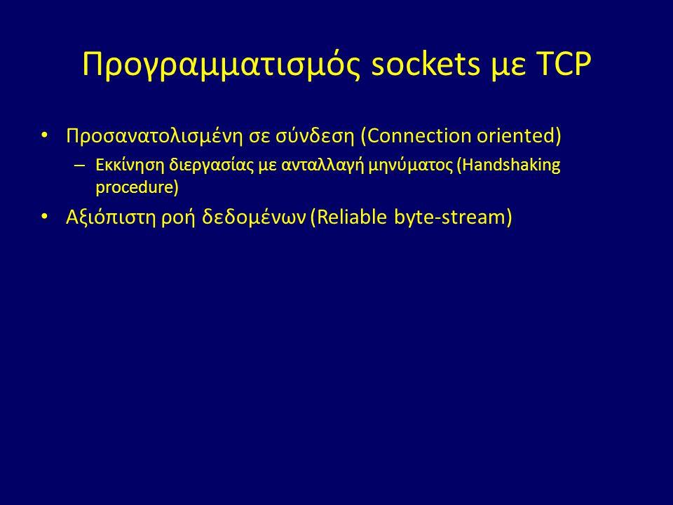 Προγραμματισμός sockets με TCP Προσανατολισμένη σε σύνδεση (Connection oriented) – Εκκίνηση διεργασίας με ανταλλαγή μηνύματος (Handshaking procedure) Αξιόπιστη ροή δεδομένων (Reliable byte-stream)