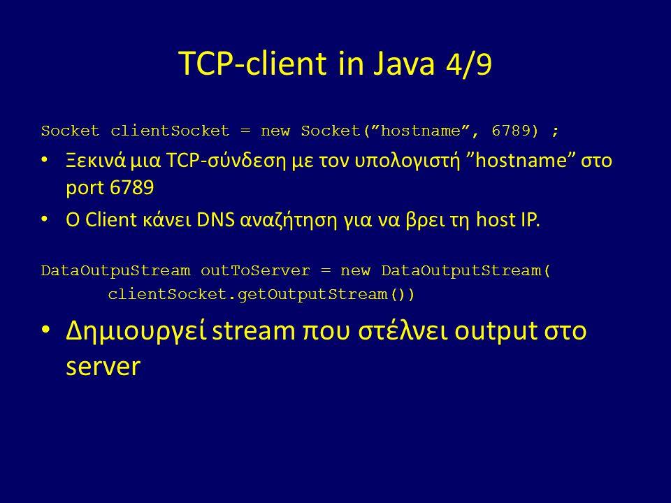 TCP-client in Java 4/9 Socket clientSocket = new Socket( hostname , 6789) ; Ξεκινά μια TCP-σύνδεση με τον υπολογιστή hostname στο port 6789 Ο Client κάνει DNS αναζήτηση για να βρει τη host IP.