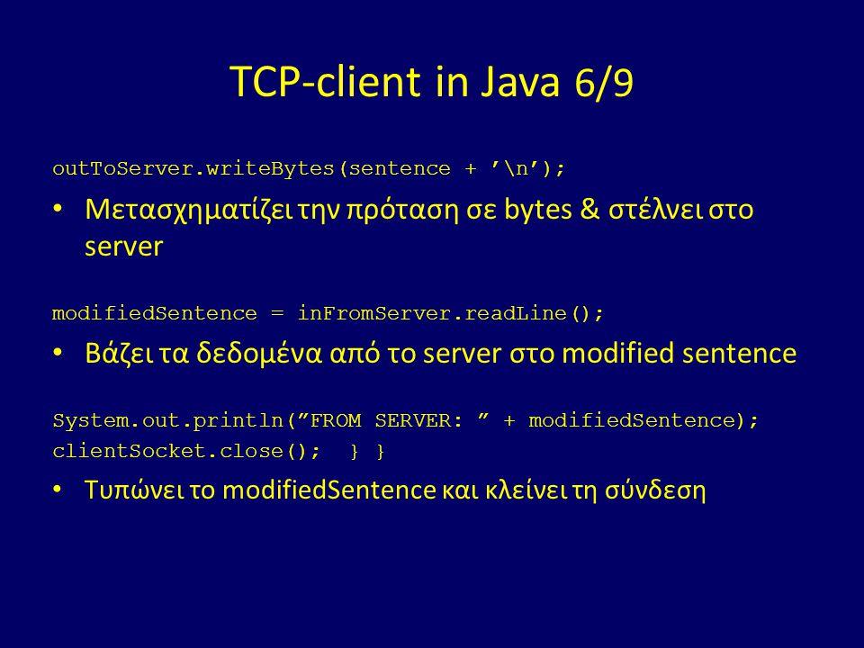 TCP-client in Java 6/9 outToServer.writeBytes(sentence + '\n'); Μετασχηματίζει την πρόταση σε bytes & στέλνει στο server modifiedSentence = inFromServer.readLine(); Βάζει τα δεδομένα από το server στο modified sentence System.out.println( FROM SERVER: + modifiedSentence); clientSocket.close(); } } Τυπώνει το modifiedSentence και κλείνει τη σύνδεση