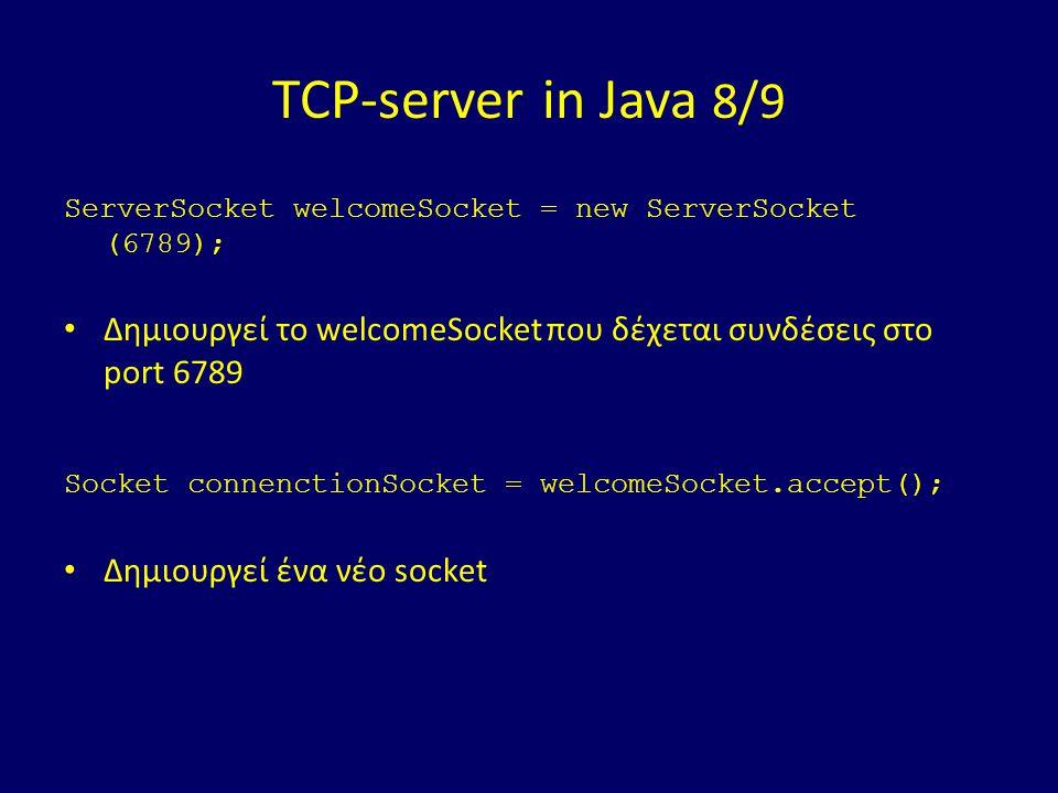 TCP-server in Java 8/9 ServerSocket welcomeSocket = new ServerSocket (6789); Δημιουργεί το welcomeSocket που δέχεται συνδέσεις στο port 6789 Socket connenctionSocket = welcomeSocket.accept(); Δημιουργεί ένα νέο socket