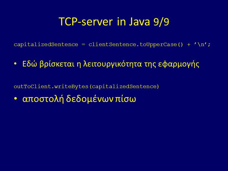 TCP-server in Java 9/9 capitalizedSentence = clientSentence.toUpperCase() + '\n'; Εδώ βρίσκεται η λειτουργικότητα της εφαρμογής outToClient.writeBytes(capitalizedSentence) αποστολή δεδομένων πίσω