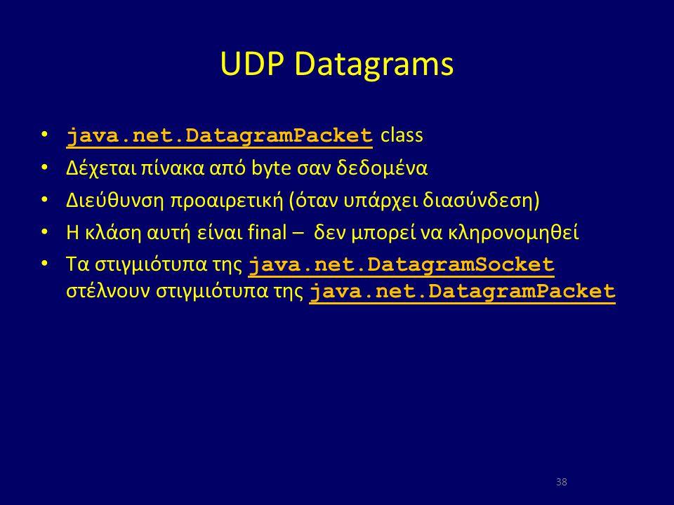 UDP Datagrams java.net.DatagramPacket class java.net.DatagramPacket Δέχεται πίνακα από byte σαν δεδομένα Διεύθυνση προαιρετική (όταν υπάρχει διασύνδεση) Η κλάση αυτή είναι final – δεν μπορεί να κληρονομηθεί Τα στιγμιότυπα της java.net.DatagramSocket στέλνουν στιγμιότυπα της java.net.DatagramPacket java.net.DatagramSocket java.net.DatagramPacket 38