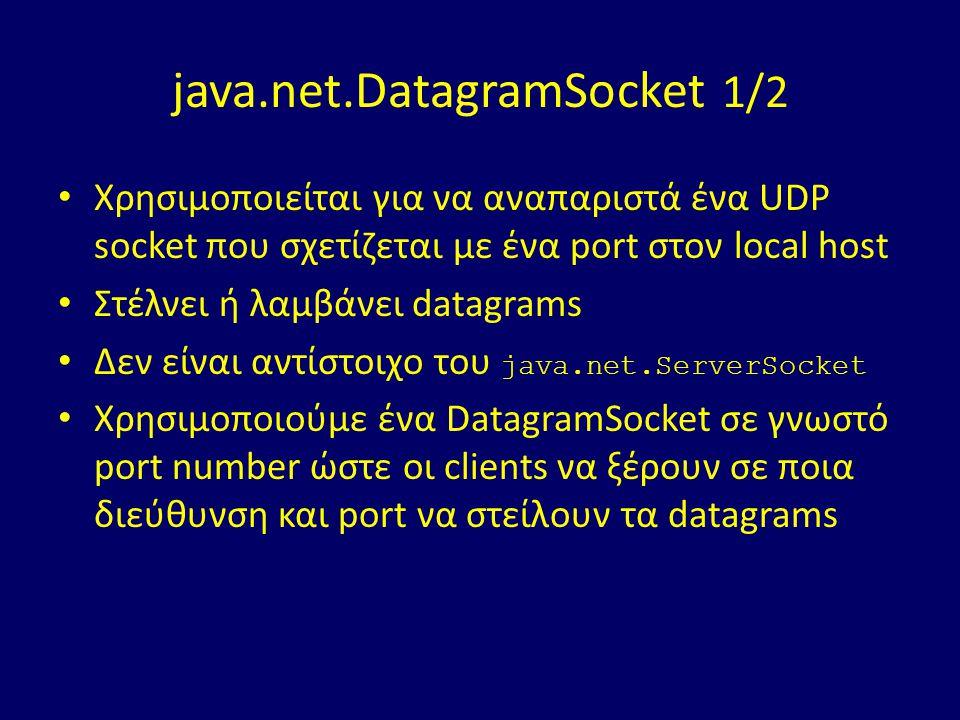 java.net.DatagramSocket 1/2 Χρησιμοποιείται για να αναπαριστά ένα UDP socket που σχετίζεται με ένα port στον local host Στέλνει ή λαμβάνει datagrams Δεν είναι αντίστοιχο του java.net.ServerSocket Χρησιμοπoιούμε ένα DatagramSocket σε γνωστό port number ώστε οι clients να ξέρουν σε ποια διεύθυνση και port να στείλουν τα datagrams