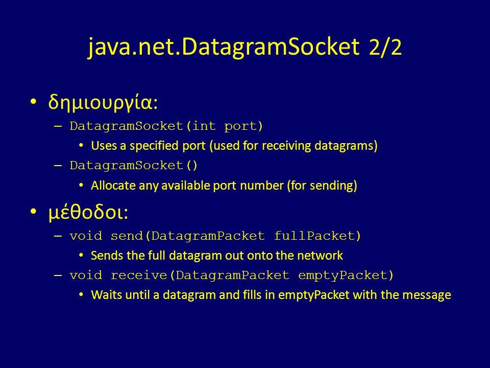 java.net.DatagramSocket 2/2 δημιουργία: – DatagramSocket(int port) Uses a specified port (used for receiving datagrams) – DatagramSocket() Allocate an
