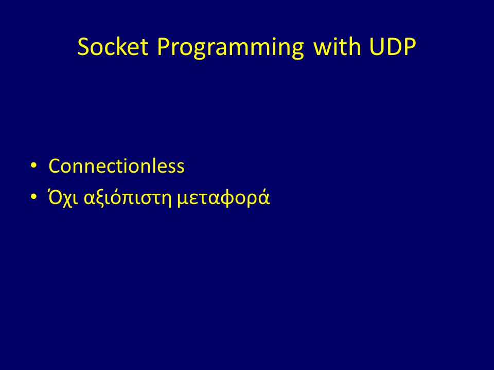 Socket Programming with UDP Connectionless Όχι αξιόπιστη μεταφορά