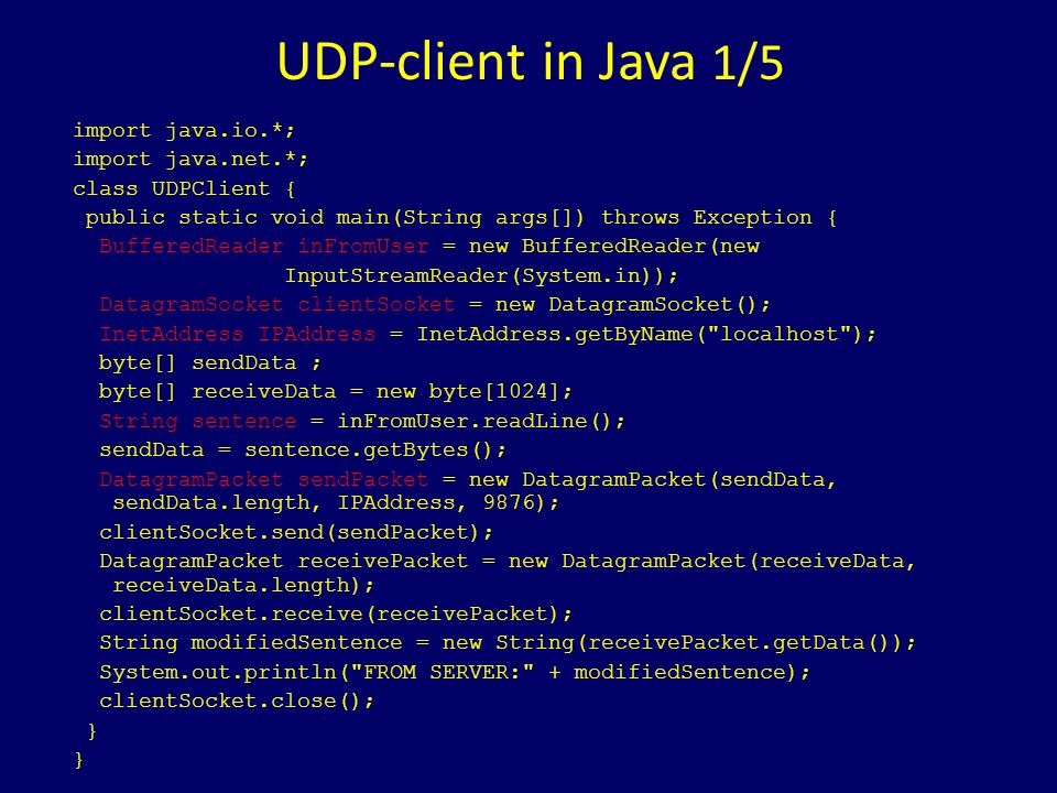 UDP-client in Java 1/5 import java.io.*; import java.net.*; class UDPClient { public static void main(String args[]) throws Exception { BufferedReader inFromUser = new BufferedReader(new InputStreamReader(System.in)); DatagramSocket clientSocket = new DatagramSocket(); InetAddress IPAddress = InetAddress.getByName( localhost ); byte[] sendData ; byte[] receiveData = new byte[1024]; String sentence = inFromUser.readLine(); sendData = sentence.getBytes(); DatagramPacket sendPacket = new DatagramPacket(sendData, sendData.length, IPAddress, 9876); clientSocket.send(sendPacket); DatagramPacket receivePacket = new DatagramPacket(receiveData, receiveData.length); clientSocket.receive(receivePacket); String modifiedSentence = new String(receivePacket.getData()); System.out.println( FROM SERVER: + modifiedSentence); clientSocket.close(); }