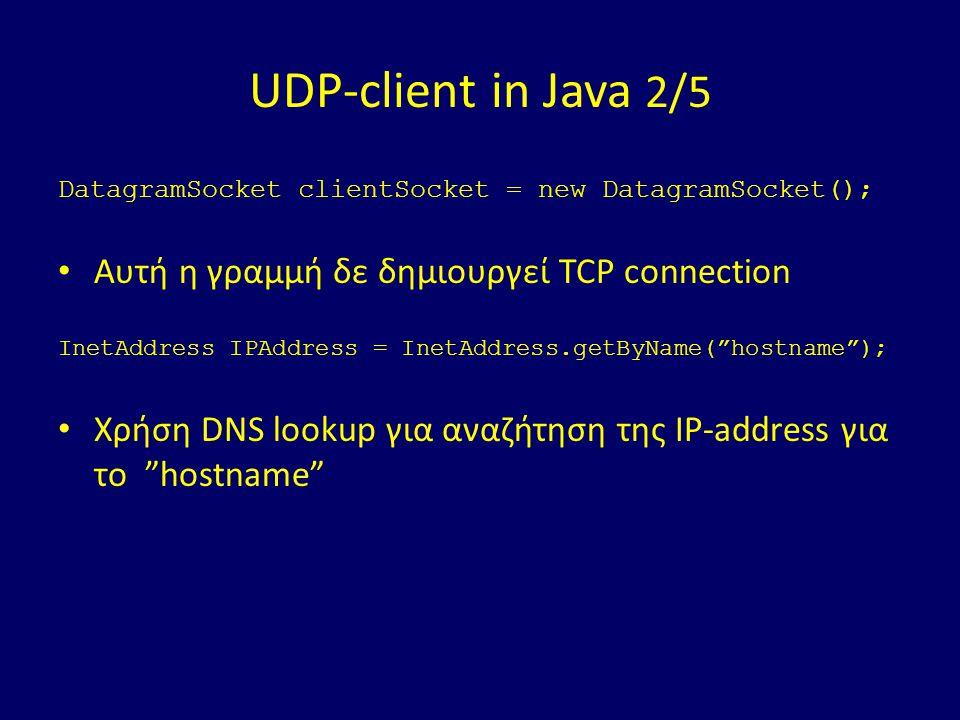 UDP-client in Java 2/5 DatagramSocket clientSocket = new DatagramSocket(); Αυτή η γραμμή δε δημιουργεί TCP connection InetAddress IPAddress = InetAddress.getByName( hostname ); Χρήση DNS lookup για αναζήτηση της IP-address για το hostname