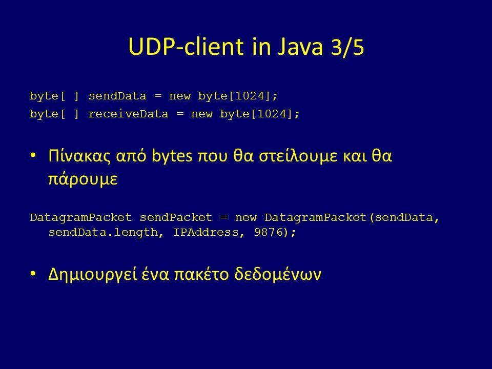 UDP-client in Java 3/5 byte[ ] sendData = new byte[1024]; byte[ ] receiveData = new byte[1024]; Πίνακας από bytes που θα στείλουμε και θα πάρουμε DatagramPacket sendPacket = new DatagramPacket(sendData, sendData.length, IPAddress, 9876); Δημιουργεί ένα πακέτο δεδομένων