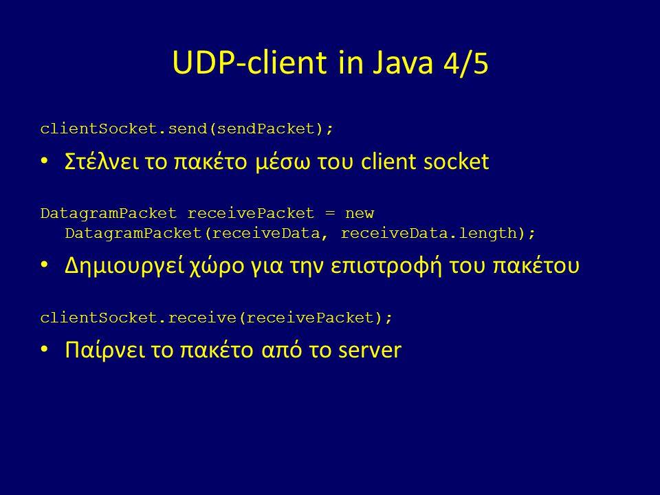 UDP-client in Java 4/5 clientSocket.send(sendPacket); Στέλνει το πακέτο μέσω του client socket DatagramPacket receivePacket = new DatagramPacket(receiveData, receiveData.length); Δημιουργεί χώρο για την επιστροφή του πακέτου clientSocket.receive(receivePacket); Παίρνει το πακέτο από το server