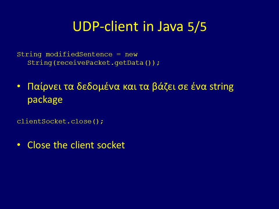 UDP-client in Java 5/5 String modifiedSentence = new String(receivePacket.getData()); Παίρνει τα δεδομένα και τα βάζει σε ένα string package clientSoc