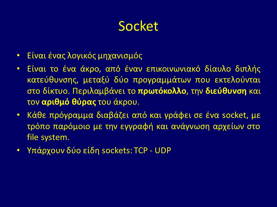 Socket Είναι ένας λογικός μηχανισμός Είναι το ένα άκρο, από έναν επικοινωνιακό δίαυλο διπλής κατεύθυνσης, μεταξύ δύο προγραμμάτων που εκτελούνται στο δίκτυο.