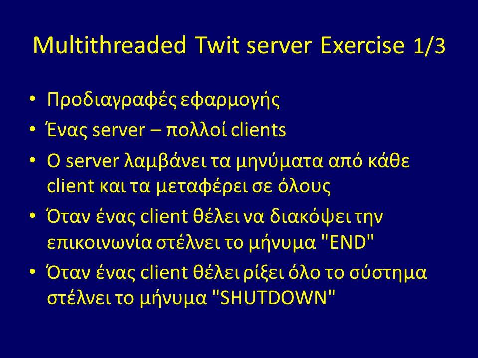 Multithreaded Twit server Exercise 1/3 Προδιαγραφές εφαρμογής Ένας server – πολλοί clients O server λαμβάνει τα μηνύματα από κάθε client και τα μεταφέρει σε όλους Όταν ένας client θέλει να διακόψει την επικοινωνία στέλνει το μήνυμα END Όταν ένας client θέλει ρίξει όλο το σύστημα στέλνει το μήνυμα SHUTDOWN