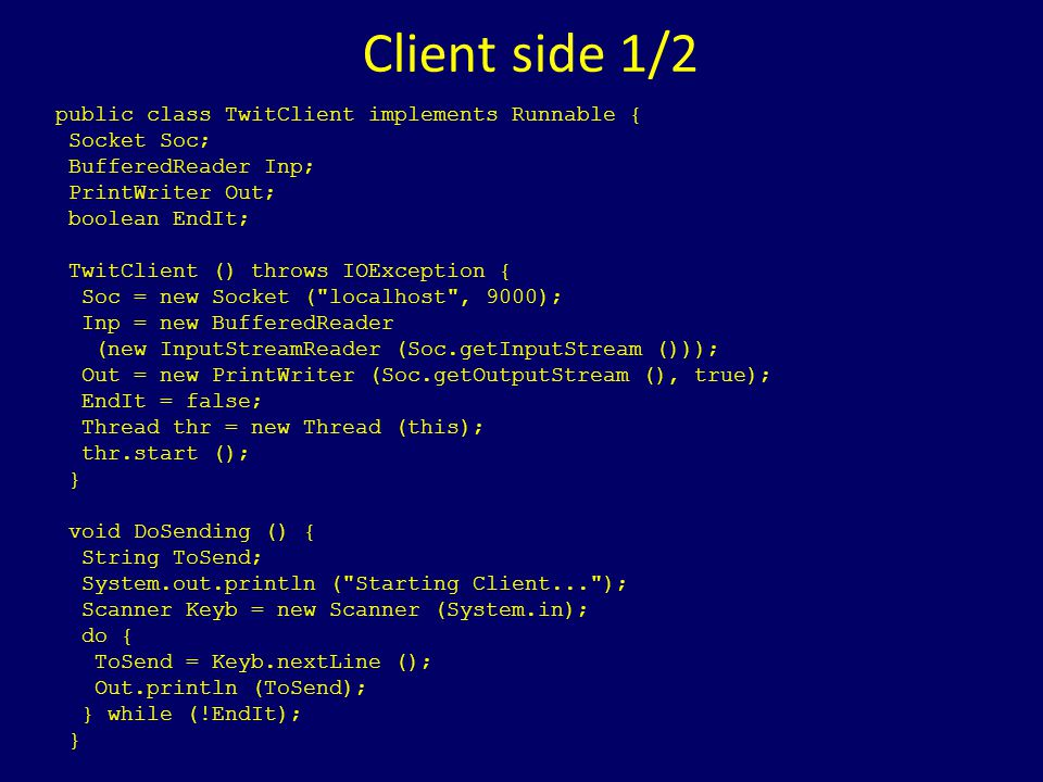 Client side 1/2 public class TwitClient implements Runnable { Socket Soc; BufferedReader Inp; PrintWriter Out; boolean EndIt; TwitClient () throws IOException { Soc = new Socket ( localhost , 9000); Inp = new BufferedReader (new InputStreamReader (Soc.getInputStream ())); Out = new PrintWriter (Soc.getOutputStream (), true); EndIt = false; Thread thr = new Thread (this); thr.start (); } void DoSending () { String ToSend; System.out.println ( Starting Client... ); Scanner Keyb = new Scanner (System.in); do { ToSend = Keyb.nextLine (); Out.println (ToSend); } while (!EndIt); }