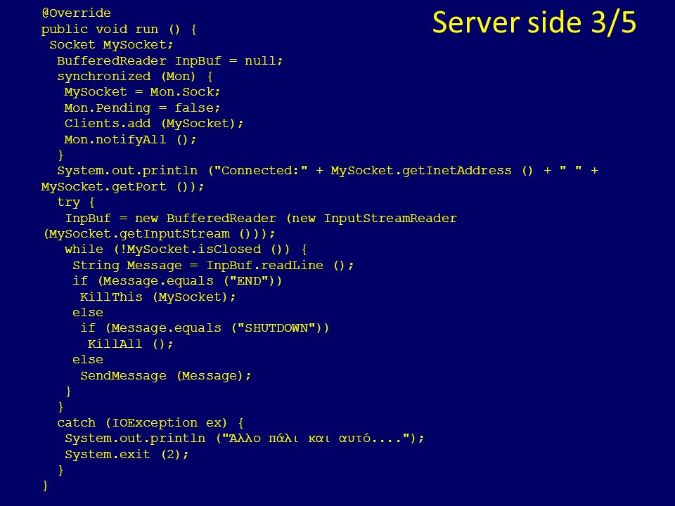 Server side 3/5 @Override public void run () { Socket MySocket; BufferedReader InpBuf = null; synchronized (Mon) { MySocket = Mon.Sock; Mon.Pending = false; Clients.add (MySocket); Mon.notifyAll (); } System.out.println ( Connected: + MySocket.getInetAddress () + + MySocket.getPort ()); try { InpBuf = new BufferedReader (new InputStreamReader (MySocket.getInputStream ())); while (!MySocket.isClosed ()) { String Message = InpBuf.readLine (); if (Message.equals ( END )) KillThis (MySocket); else if (Message.equals ( SHUTDOWN )) KillAll (); else SendMessage (Message); } catch (IOException ex) { System.out.println ( Άλλο πάλι και αυτό.... ); System.exit (2); }