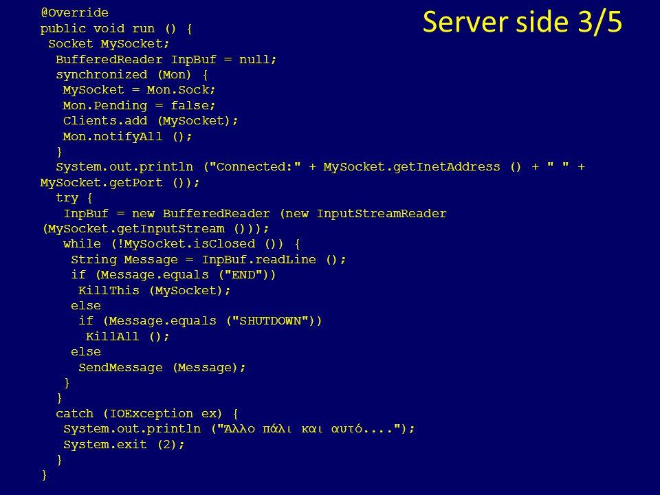 Server side 3/5 @Override public void run () { Socket MySocket; BufferedReader InpBuf = null; synchronized (Mon) { MySocket = Mon.Sock; Mon.Pending =
