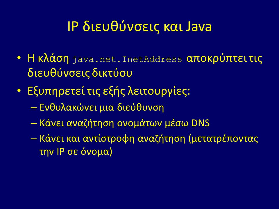 IP διευθύνσεις και Java Η κλάση java.net.InetAddress αποκρύπτει τις διευθύνσεις δικτύου Εξυπηρετεί τις εξής λειτουργίες: – Ενθυλακώνει μια διεύθυνση – Κάνει αναζήτηση ονομάτων μέσω DNS – Κάνει και αντίστροφη αναζήτηση (μετατρέποντας την ΙΡ σε όνομα)