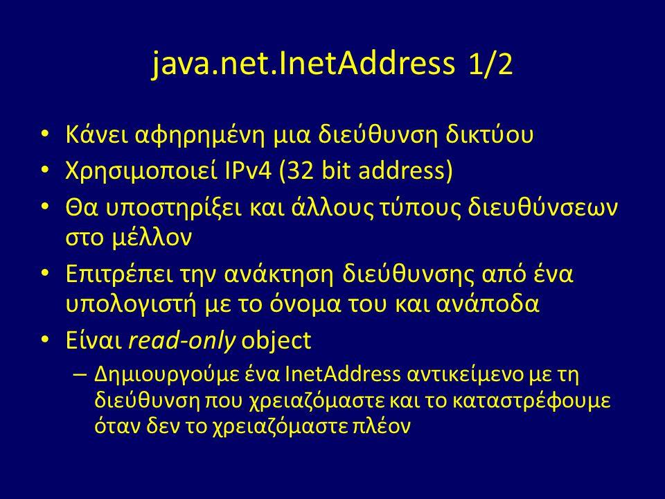 java.net.InetAddress 1/2 Κάνει αφηρημένη μια διεύθυνση δικτύου Χρησιμοποιεί IPv4 (32 bit address) Θα υποστηρίξει και άλλους τύπους διευθύνσεων στο μέλλον Επιτρέπει την ανάκτηση διεύθυνσης από ένα υπολογιστή με το όνομα του και ανάποδα Είναι read-only object – Δημιουργούμε ένα InetAddress αντικείμενο με τη διεύθυνση που χρειαζόμαστε και το καταστρέφουμε όταν δεν το χρειαζόμαστε πλέον